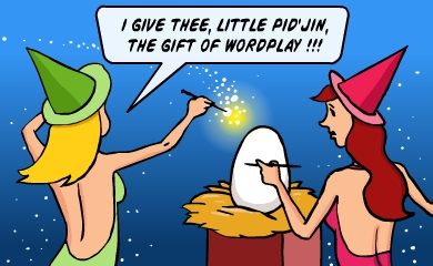 I give thee, Pid'Jin infant, the gift of wordplay!!!