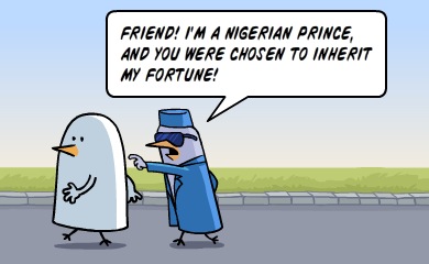 Friend! I'm a Nigerian prince, and you have been chosen to inherit my fortune!