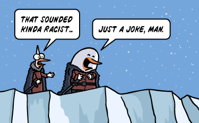 That sounded kinda racist. Just a joke, man.