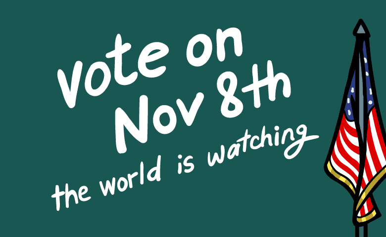 Vote on November 8th. The world is watching.