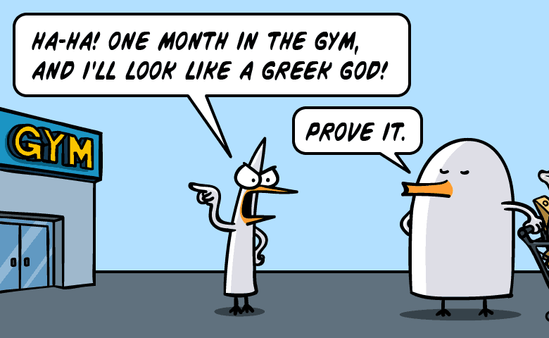 Ha ha! One month in the gym and i'll look like a Greek god! Prove it.