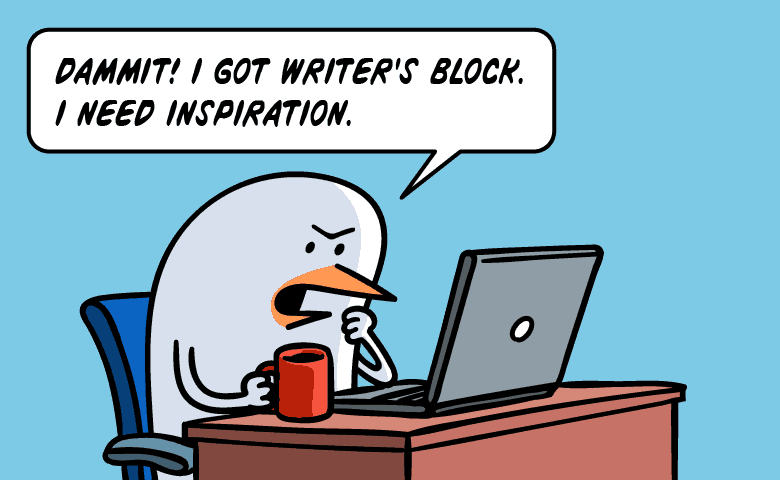 Dammit I got writer's block! I need inspiration.