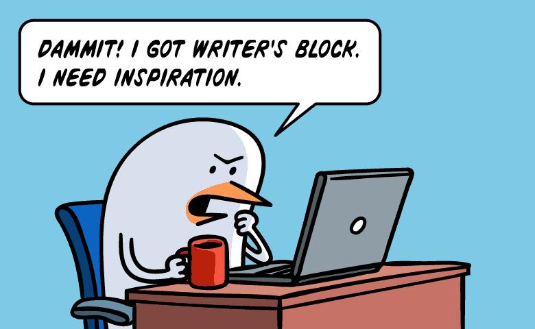 Dammit I got writer's block! I need inspiration.