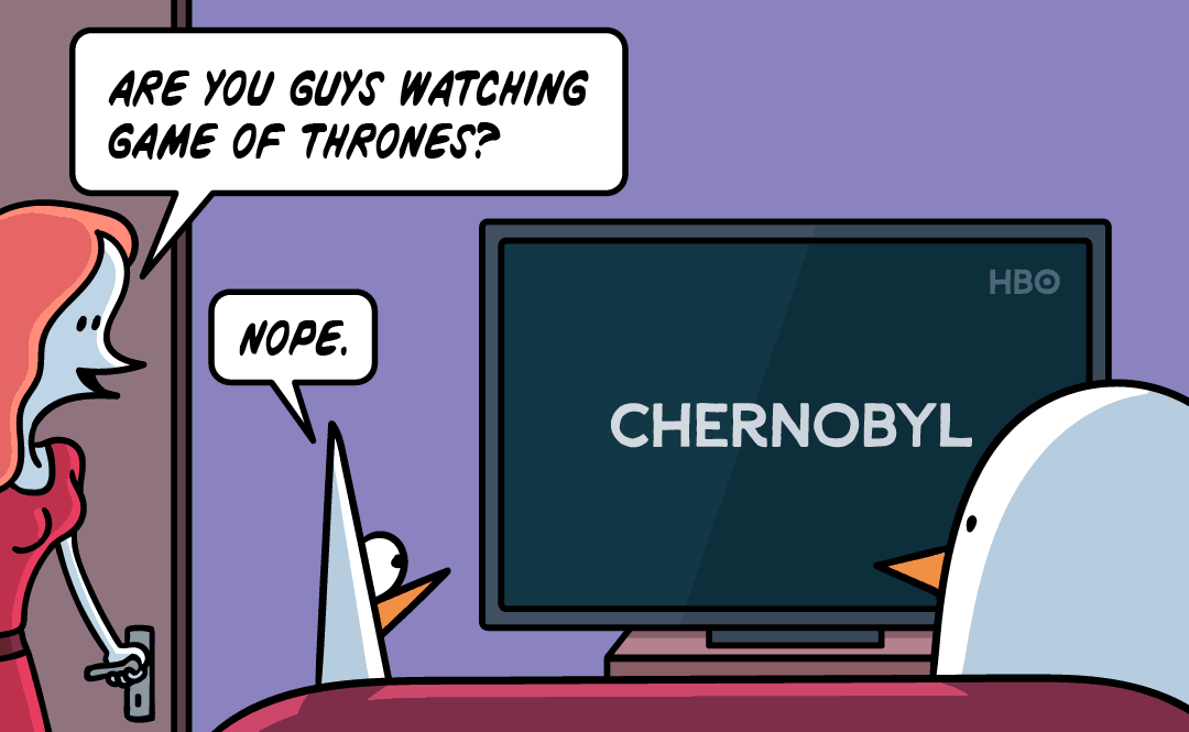 Are you guys watching Game of Thrones? Nope. Chernobyl.
