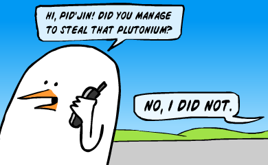 Hi, Pid'Jin! Did you manage to steal that plutonium?