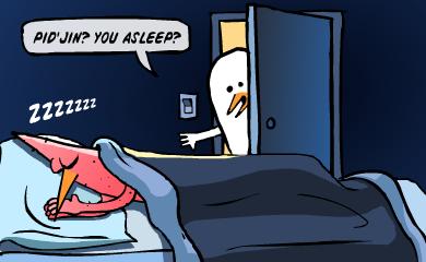 Pid'jin? You asleep?