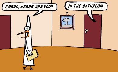 Fredo, where are you? In the bathroom.