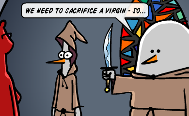 We need to sacrifice a virgin - so...
