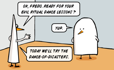 Ok, Fredo. Ready for your evil ritual dance lessons? - Yup. - Today we'll try the dance-of-disasters.