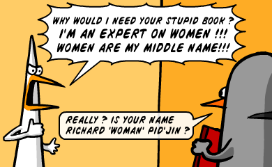 Why would I need your stupid book? I'm an expert on women!!! Women are my middle name!!! - Really? Is your name Richard 'woman' Pid'Jin?