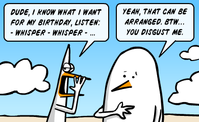 Dude, I know what I want for my birthday. Listen - whisper -whisper - Yeah, that can be arranged. Btw, you disgust me.