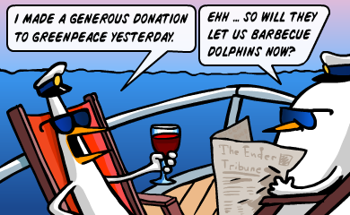 I made a generous donation to greenpeace yesterday. Ehh... So will they let us barbecue dolphins now?