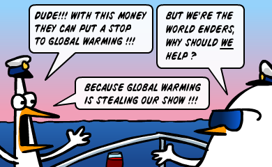 Dude!!! With this money they can put a stop to global warming!!! But we're world enders, why should WE help? Because global warming is stealing our show!!!