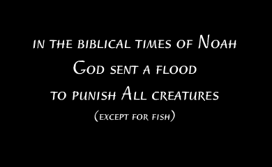 In the biblical times of Noah God sent a flood to punish all creatures (except for fish)