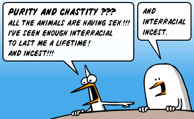 Purity and chastity??? All the animals are having sex!!! I've seen enough interracial to last me a lifetime! And incest!!! AND interracial incest.