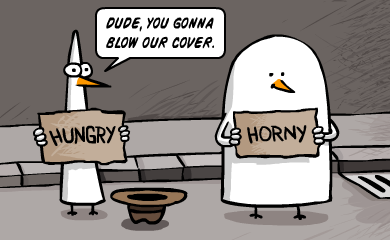Dude, you gonna blow our cover. -hungry- -horny-