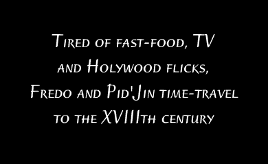 Tired of fast food, TV and Holywood flicks, Fredo and Pid'jin time-travel to the XVIIIth century