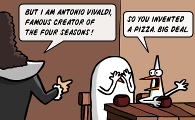 But I am Antonio Vivaldi, famous creator of the four seasons! - So you invented a pizza. Big deal.