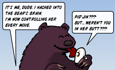 It's me, dude. I hacked into the bear's brain. I'm now controlling her every move. - Pid'Jin??? But... weren't you in her butt???
