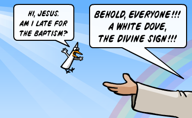 Hi, Jesus. Am I late for the baptism? BEHOLD EVERYONE!!! A white dove, the divine sign!!!
