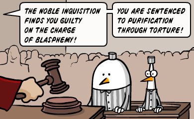The noble inquisition finds you guilty on the charge of blasphemy! You are sentenced to purification through torture!