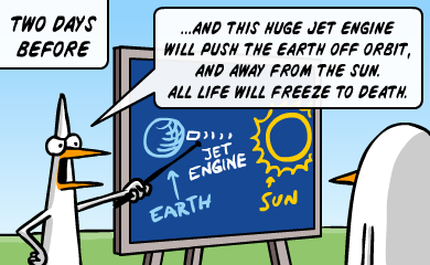 Two days before - ...and this huge jet engine will push the earth off orbit, and away from the sun. All life will freeze to death.