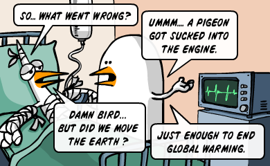 So... what went wrong? - Ummm... a pigeon got sucked into the engine. - Damn bird... but did we move the earth? - Just enough to end global warming.