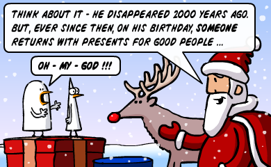 Think about it - he disappeared 2000 years ago. But, ever since then, on his birthday, someone returns with presents for good people... - OH MY GOD!!!