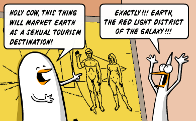 Holy cow, this thing will market earth as a sexual tourism destination! - Exactly!!! Earth, the red light district of the galaxy!!!