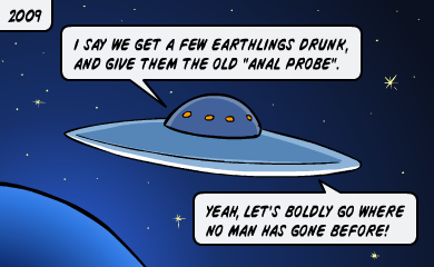 I say we get a few earthlings drunk, and give them the old anal probe. Yeah, let's boldly go where no man has gone before!