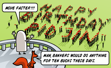Move faster!!! - Man, bankers would do anything for ten bucks these days.