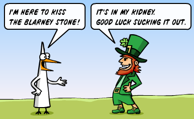 I'm here to kiss the blarney stone! - It's in my kidney. Good luck sucking it out.