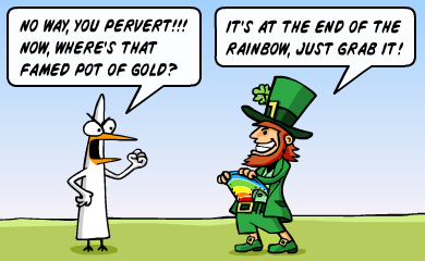 No way, you pervert!!! Now, where's that famed pot of gold? - It's at the end of the rainbow, just grab it!