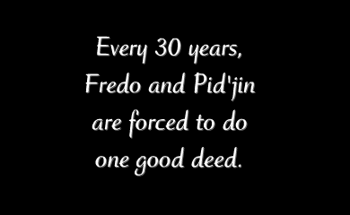 Every 30 years, Freod and Pid'jin are forced to do one good deed.