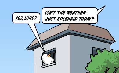 Yes, Lord? - Isn't the weather just splendid today?
