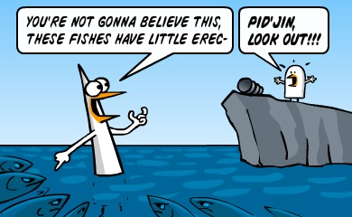 You're not gonna believe this, these fishes have little erec- Pidjin, look out!!!